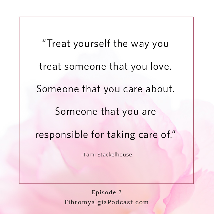 """Treat yourself the way you treat someone that you love. Someone that you care about. Someone that you are responsible for taking care of."" Tami Stackelhouse"