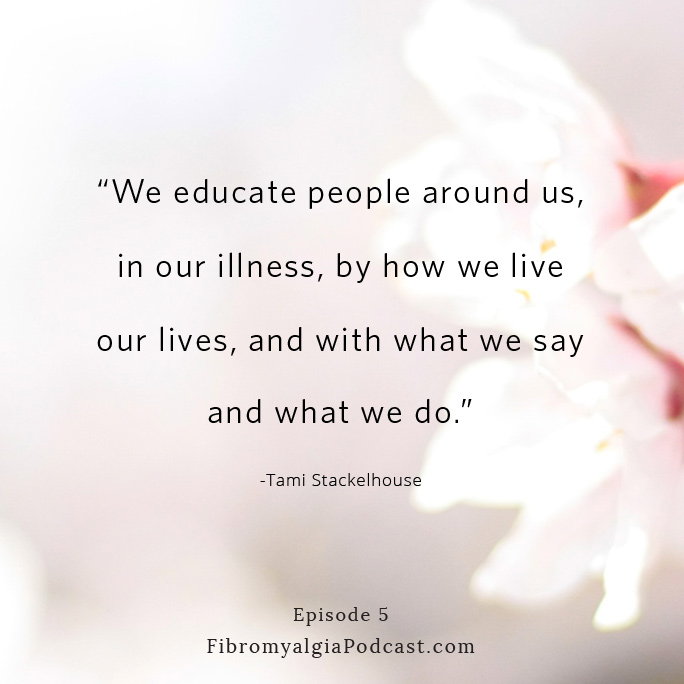 """We educate people around us, in our illness, and with what we say and what we do."" ~ Tami Stackelhouse"